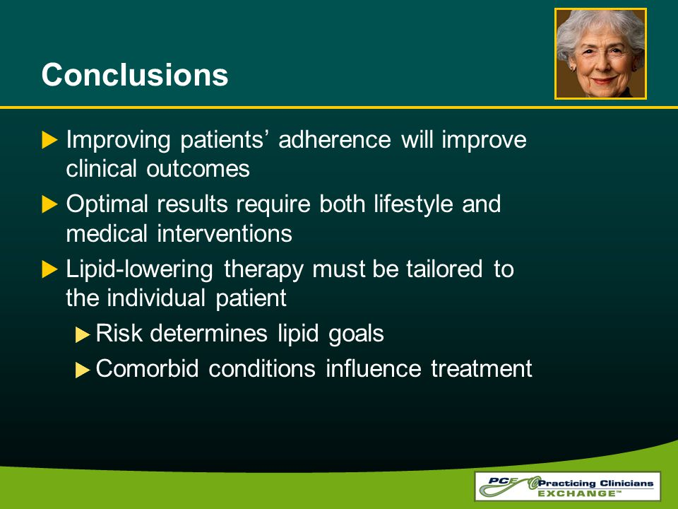 Conclusions Improving patients adherence will improve clinical outcomes Optimal results require both lifestyle and medical interventions Lipid-lowering therapy must be tailored to the individual patient Risk determines lipid goals Comorbid conditions influence treatment