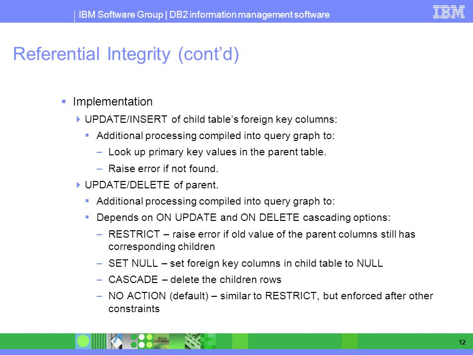 IBM Software Group | DB2 information management software 12 Referential Integrity (contd) Implementation UPDATE/INSERT of child tables foreign key columns: Additional processing compiled into query graph to: –Look up primary key values in the parent table.
