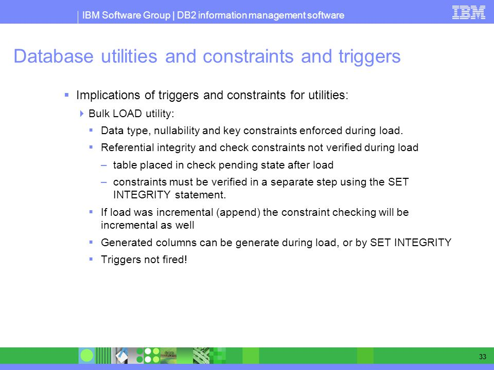 IBM Software Group | DB2 information management software 33 Database utilities and constraints and triggers Implications of triggers and constraints for utilities: Bulk LOAD utility: Data type, nullability and key constraints enforced during load.