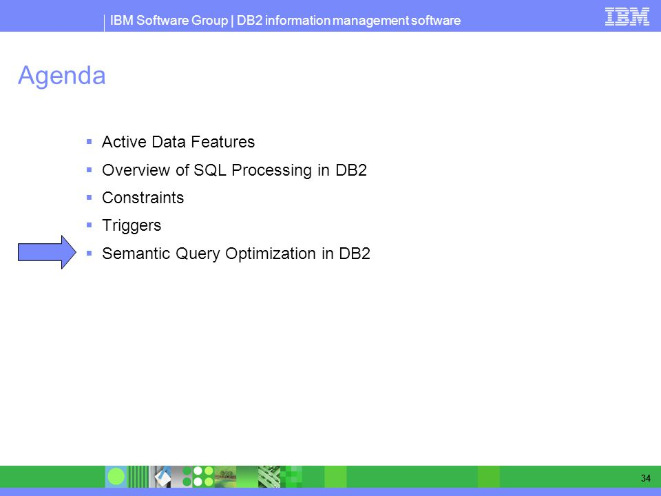 IBM Software Group | DB2 information management software 34 Agenda Active Data Features Overview of SQL Processing in DB2 Constraints Triggers Semantic Query Optimization in DB2