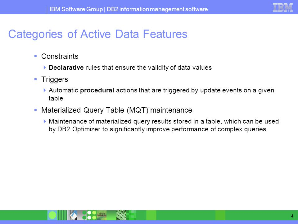 IBM Software Group | DB2 information management software 4 Categories of Active Data Features Constraints Declarative rules that ensure the validity of data values Triggers Automatic procedural actions that are triggered by update events on a given table Materialized Query Table (MQT) maintenance Maintenance of materialized query results stored in a table, which can be used by DB2 Optimizer to significantly improve performance of complex queries.