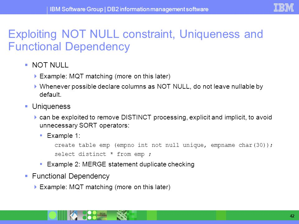 IBM Software Group | DB2 information management software 42 Exploiting NOT NULL constraint, Uniqueness and Functional Dependency NOT NULL Example: MQT matching (more on this later) Whenever possible declare columns as NOT NULL, do not leave nullable by default.
