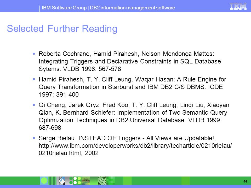 IBM Software Group | DB2 information management software 44 Selected Further Reading Roberta Cochrane, Hamid Pirahesh, Nelson Mendonça Mattos: Integrating Triggers and Declarative Constraints in SQL Database Sytems.