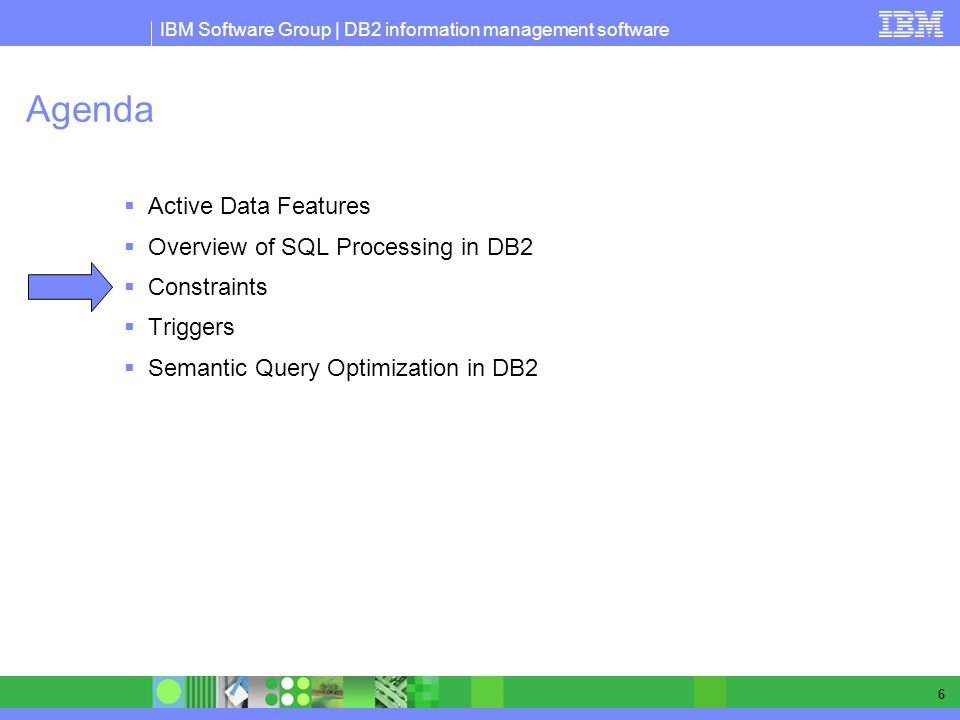 IBM Software Group | DB2 information management software 6 Agenda Active Data Features Overview of SQL Processing in DB2 Constraints Triggers Semantic Query Optimization in DB2
