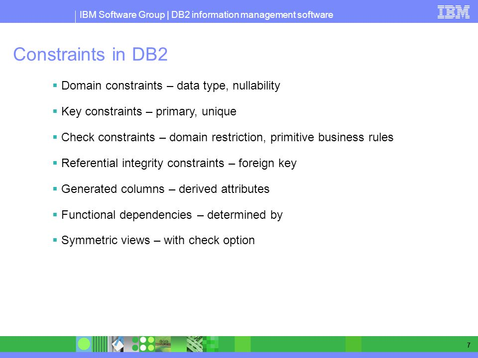IBM Software Group | DB2 information management software 7 Constraints in DB2 Domain constraints – data type, nullability Key constraints – primary, unique Check constraints – domain restriction, primitive business rules Referential integrity constraints – foreign key Generated columns – derived attributes Functional dependencies – determined by Symmetric views – with check option
