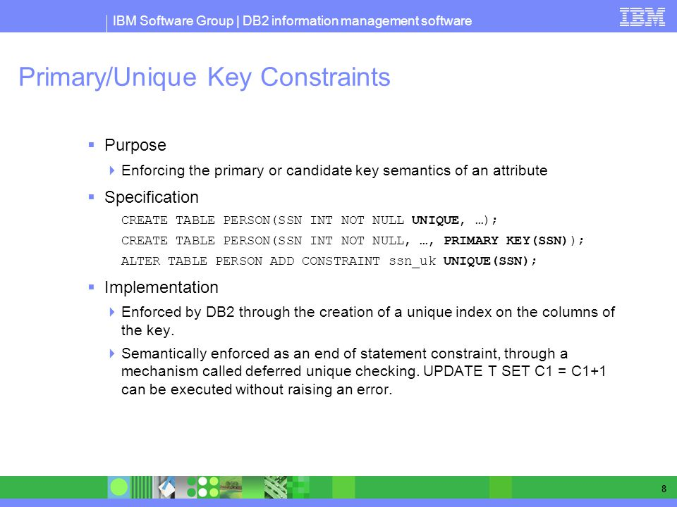 IBM Software Group | DB2 information management software 8 Primary/Unique Key Constraints Purpose Enforcing the primary or candidate key semantics of an attribute Specification CREATE TABLE PERSON(SSN INT NOT NULL UNIQUE, …); CREATE TABLE PERSON(SSN INT NOT NULL, …, PRIMARY KEY(SSN)); ALTER TABLE PERSON ADD CONSTRAINT ssn_uk UNIQUE(SSN); Implementation Enforced by DB2 through the creation of a unique index on the columns of the key.