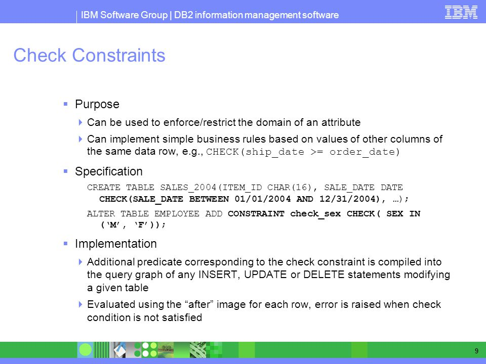 IBM Software Group | DB2 information management software 9 Check Constraints Purpose Can be used to enforce/restrict the domain of an attribute Can implement simple business rules based on values of other columns of the same data row, e.g., CHECK(ship_date >= order_date) Specification CREATE TABLE SALES_2004(ITEM_ID CHAR(16), SALE_DATE DATE CHECK(SALE_DATE BETWEEN 01/01/2004 AND 12/31/2004), …); ALTER TABLE EMPLOYEE ADD CONSTRAINT check_sex CHECK( SEX IN (M, F)); Implementation Additional predicate corresponding to the check constraint is compiled into the query graph of any INSERT, UPDATE or DELETE statements modifying a given table Evaluated using the after image for each row, error is raised when check condition is not satisfied