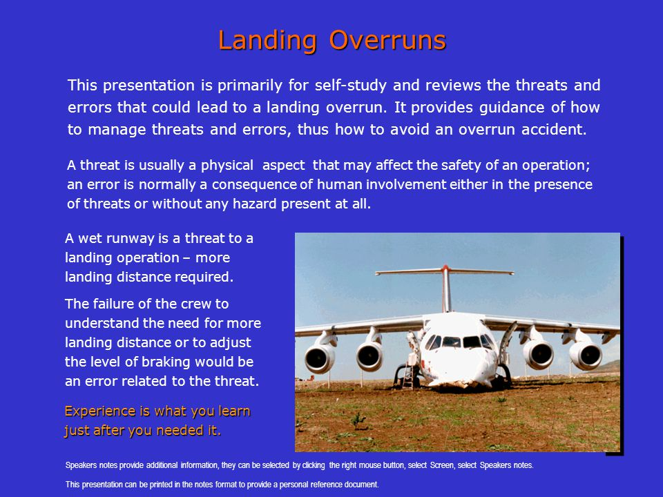 Stopping the aircraft The main threats to stopping the aircraft is the lack of braking effectiveness; this depends on:- Level of braking » Plan and use of the required level of braking for the conditions » Commence braking at high speed, dissipate energy early » Use full braking when required; safety before comfort Runway friction » Wet runways have much lower friction levels than a dry runway » The friction depends on the runway surface, materials, and condition » Contamination (water, slush, snow, or ice) reduces friction to very low levels Do not leave braking until the end Level of braking Brake for safety not for comfort Level of braking Brake for safety not for comfort