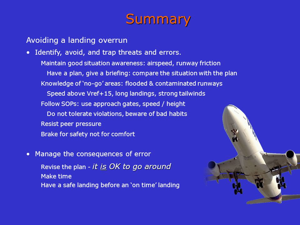 Summary Avoiding a landing overrun Identify, avoid, and trap threats and errors. Maintain good situation awareness: airspeed, runway friction Have a p