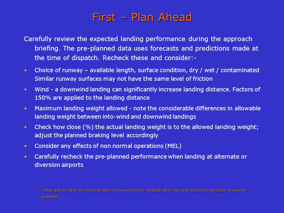First – Plan Ahead Carefully review the expected landing performance during the approach briefing. The pre-planned data uses forecasts and predictions