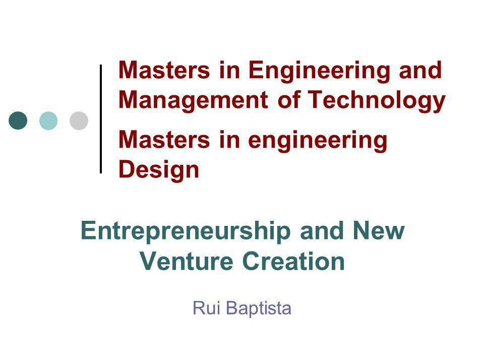 Masters in Engineering and Management of Technology Masters in engineering Design Entrepreneurship and New Venture Creation Rui Baptista