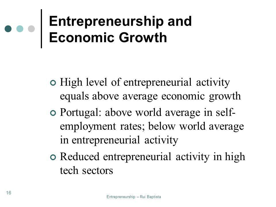 Entrepreneurship – Rui Baptista 16 Entrepreneurship and Economic Growth High level of entrepreneurial activity equals above average economic growth Po