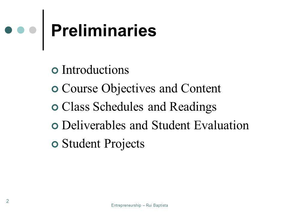 Entrepreneurship – Rui Baptista 2 Preliminaries Introductions Course Objectives and Content Class Schedules and Readings Deliverables and Student Eval