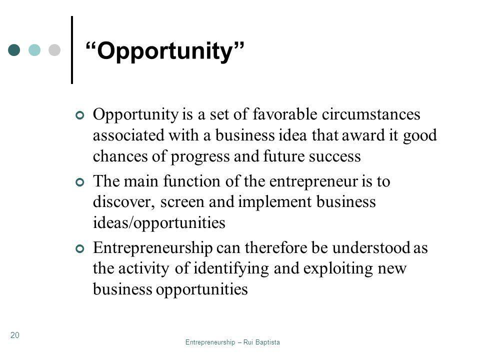 Entrepreneurship – Rui Baptista 20 Opportunity Opportunity is a set of favorable circumstances associated with a business idea that award it good chan