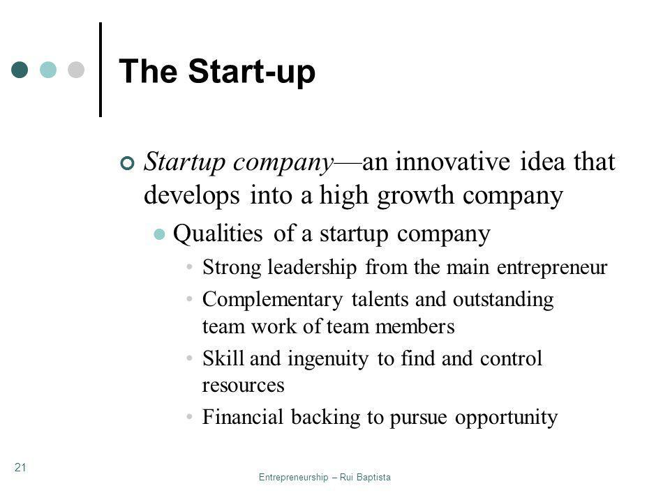 Entrepreneurship – Rui Baptista 21 The Start-up Startup companyan innovative idea that develops into a high growth company Qualities of a startup comp