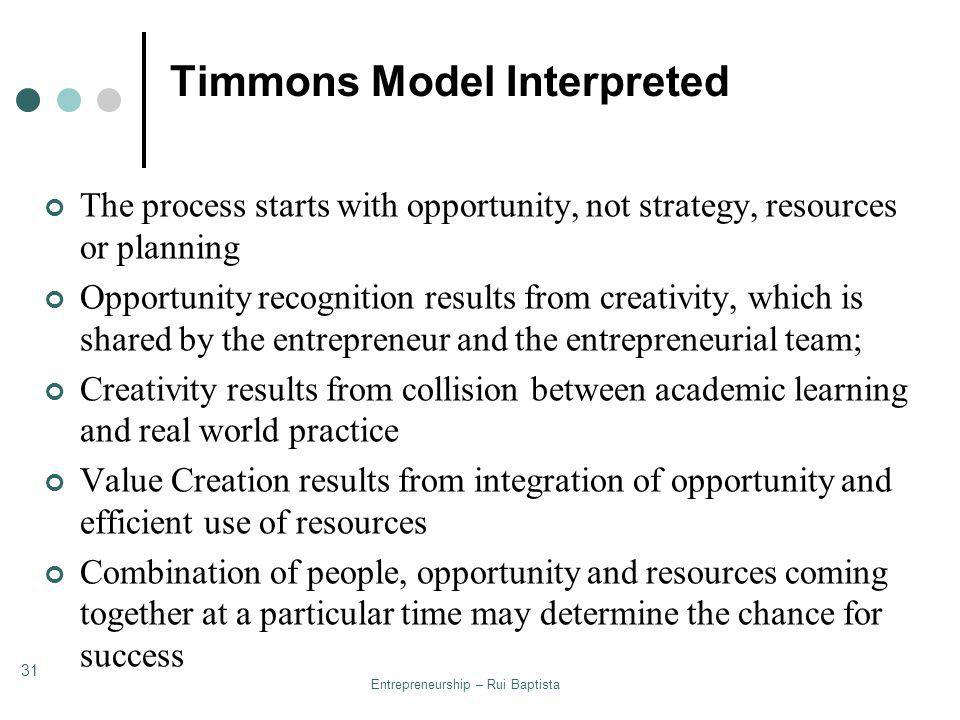 Entrepreneurship – Rui Baptista 31 Timmons Model Interpreted The process starts with opportunity, not strategy, resources or planning Opportunity reco