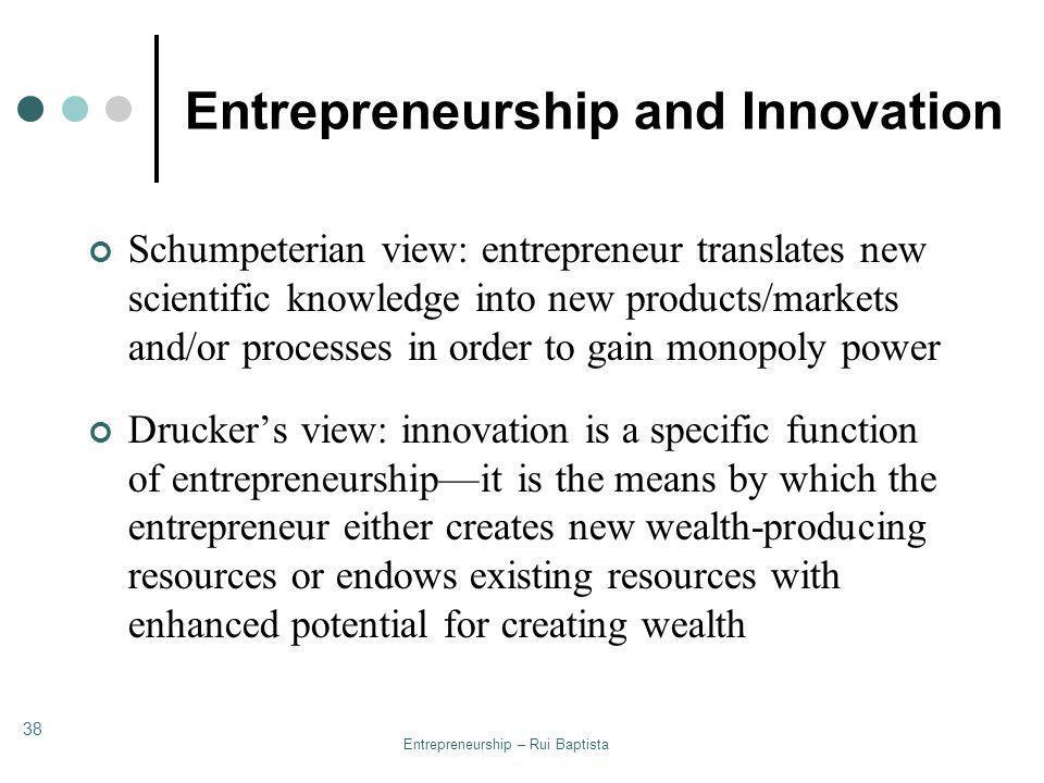 Entrepreneurship – Rui Baptista 38 Entrepreneurship and Innovation Schumpeterian view: entrepreneur translates new scientific knowledge into new produ