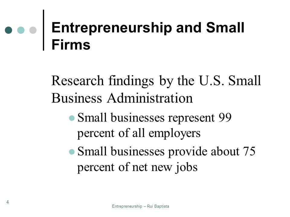 Entrepreneurship – Rui Baptista 4 Entrepreneurship and Small Firms Research findings by the U.S. Small Business Administration Small businesses repres