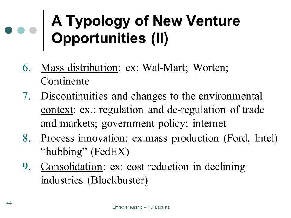 Entrepreneurship – Rui Baptista 44 A Typology of New Venture Opportunities (II) 6.Mass distribution: ex: Wal-Mart; Worten; Continente 7.Discontinuitie