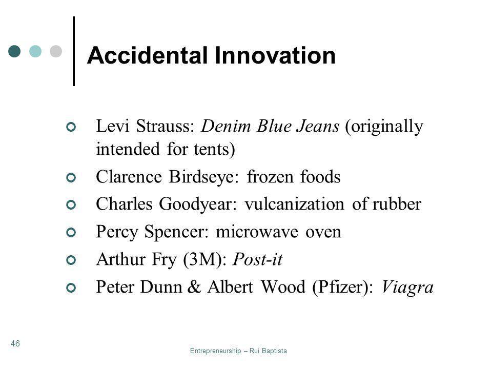 Entrepreneurship – Rui Baptista 46 Accidental Innovation Levi Strauss: Denim Blue Jeans (originally intended for tents) Clarence Birdseye: frozen food