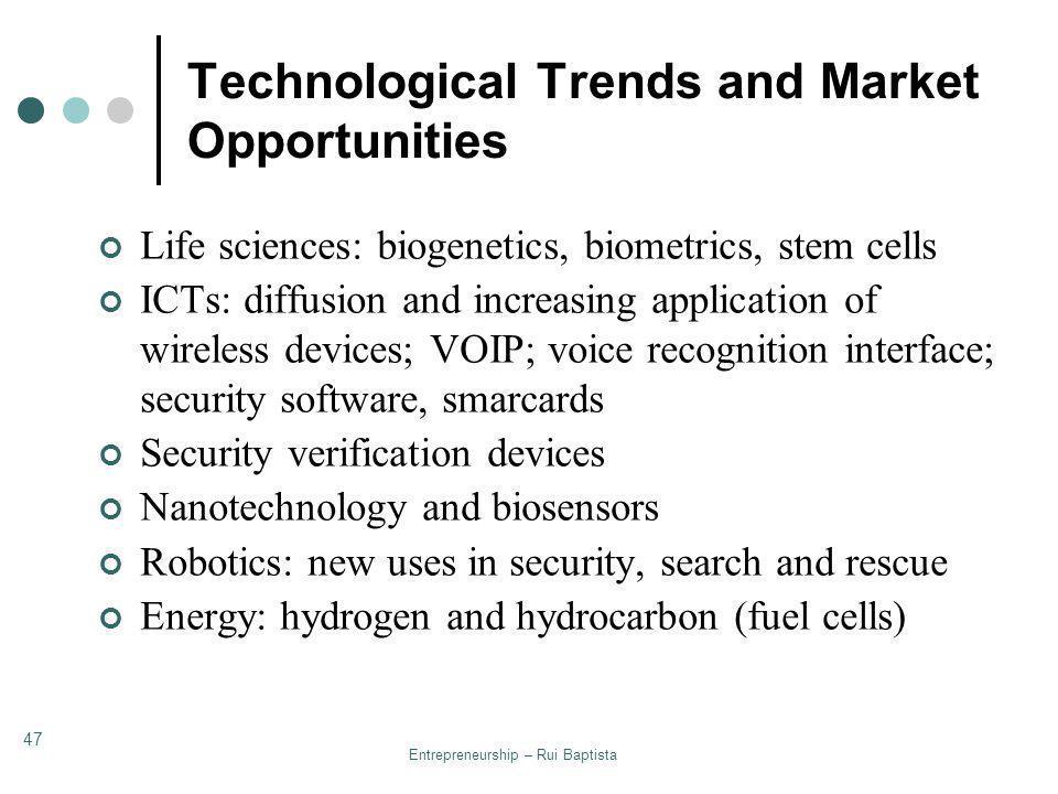 Entrepreneurship – Rui Baptista 47 Technological Trends and Market Opportunities Life sciences: biogenetics, biometrics, stem cells ICTs: diffusion an
