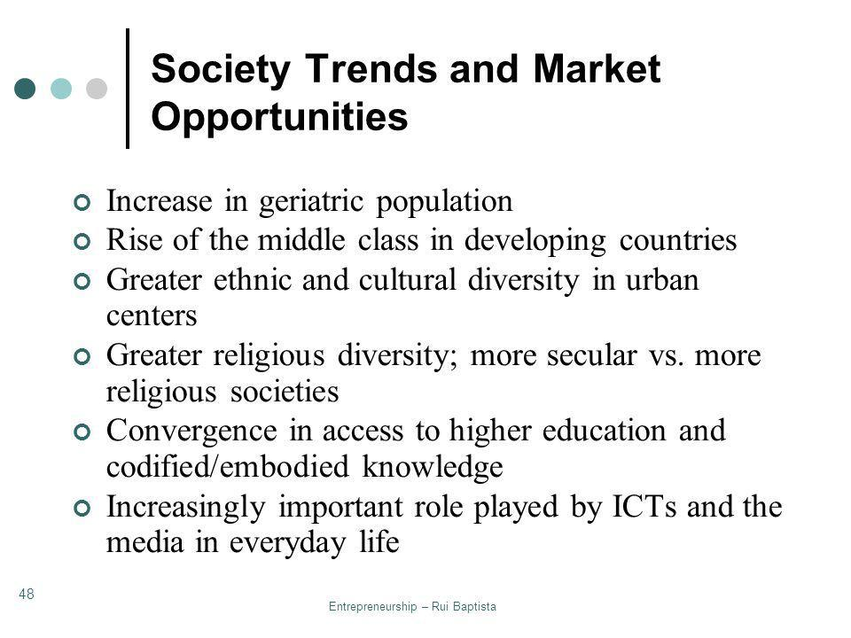Entrepreneurship – Rui Baptista 48 Society Trends and Market Opportunities Increase in geriatric population Rise of the middle class in developing cou