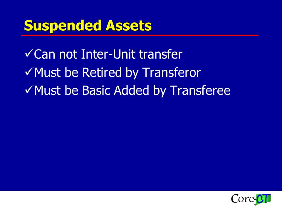 44 Suspended Assets Can not Inter-Unit transfer Must be Retired by Transferor Must be Basic Added by Transferee