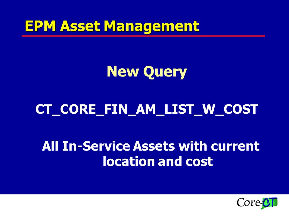 6 New Query CT_CORE_FIN_AM_LIST_W_COST All In-Service Assets with current location and cost EPM Asset Management