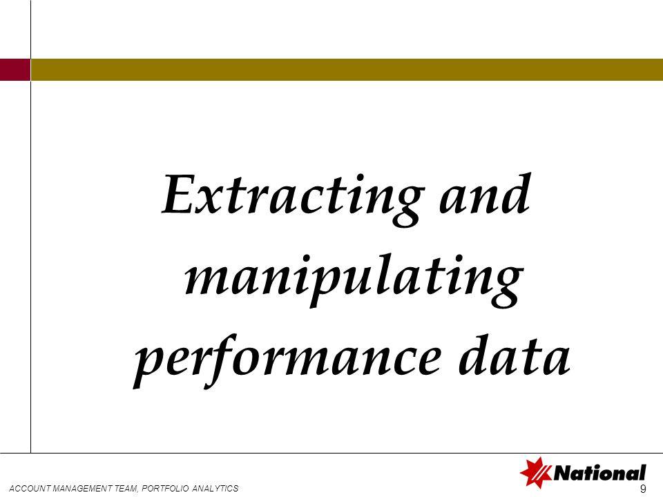 ACCOUNT MANAGEMENT TEAM, PORTFOLIO ANALYTICS 9 Extracting and manipulating performance data