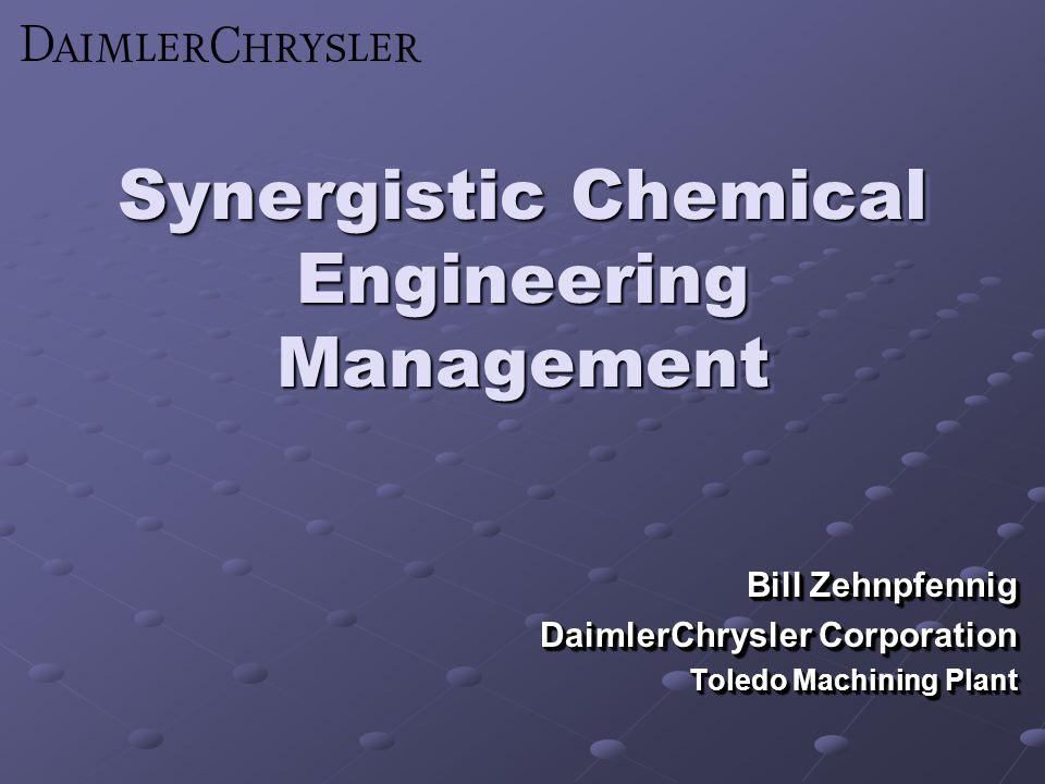Synergistic Chemical Engineering Management Bill Zehnpfennig DaimlerChrysler Corporation Toledo Machining Plant Bill Zehnpfennig DaimlerChrysler Corpo