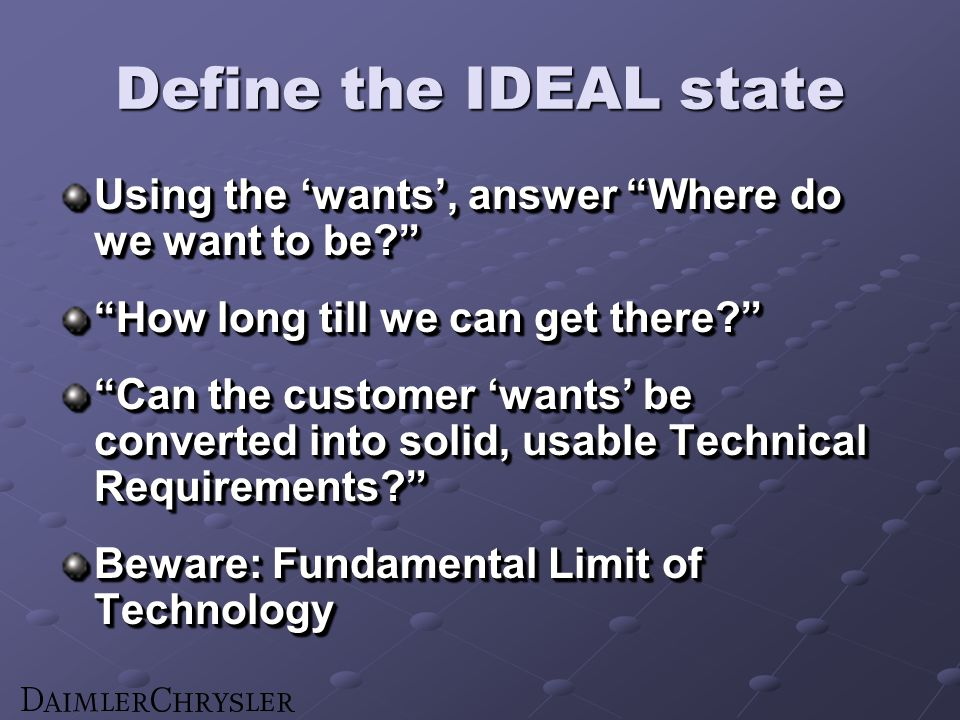 Define the IDEAL state Using the wants, answer Where do we want to be? How long till we can get there? Can the customer wants be converted into solid,