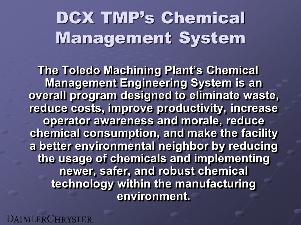 DCX TMPs Chemical Management System The Toledo Machining Plants Chemical Management Engineering System is an overall program designed to eliminate waste, reduce costs, improve productivity, increase operator awareness and morale, reduce chemical consumption, and make the facility a better environmental neighbor by reducing the usage of chemicals and implementing newer, safer, and robust chemical technology within the manufacturing environment.