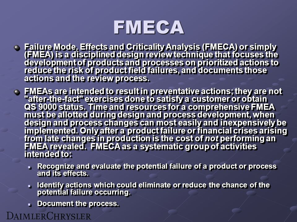FMECA Failure Mode, Effects and Criticality Analysis (FMECA) or simply (FMEA) is a disciplined design review technique that focuses the development of products and processes on prioritized actions to reduce the risk of product field failures, and documents those actions and the review process.