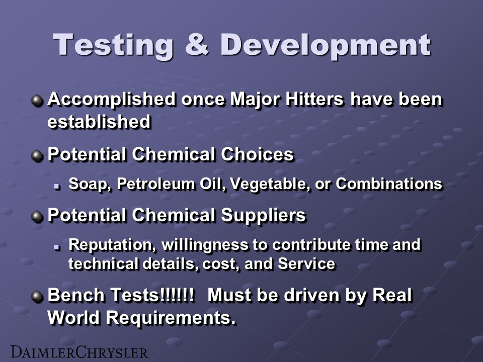 Testing & Development Accomplished once Major Hitters have been established Potential Chemical Choices Soap, Petroleum Oil, Vegetable, or Combinations Soap, Petroleum Oil, Vegetable, or Combinations Potential Chemical Suppliers Reputation, willingness to contribute time and technical details, cost, and Service Reputation, willingness to contribute time and technical details, cost, and Service Bench Tests!!!!!.