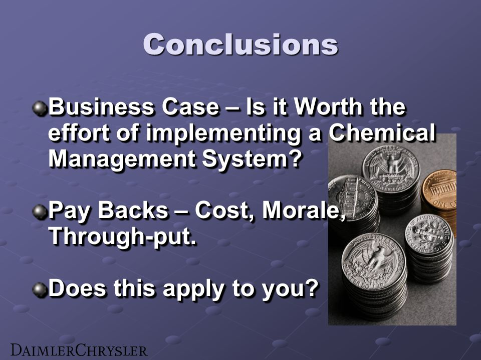 Conclusions Business Case – Is it Worth the effort of implementing a Chemical Management System? Pay Backs – Cost, Morale, Through-put. Does this appl