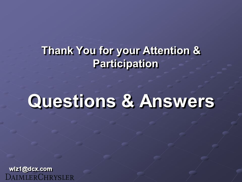 Thank You for your Attention & Participation Questions & Answers Thank You for your Attention & Participation Questions & Answers wlz1@dcx.com