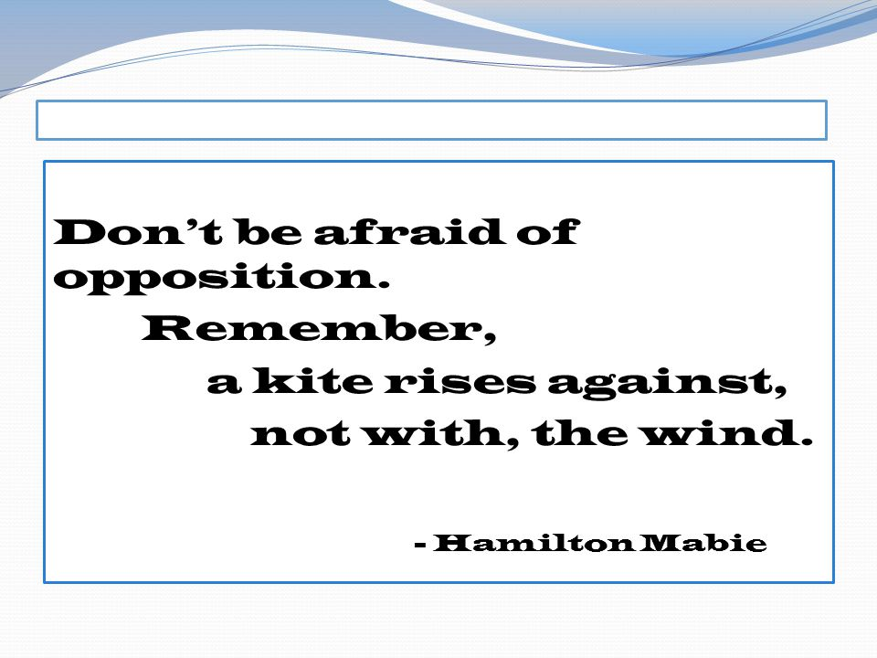 Dont be afraid of opposition. Remember, a kite rises against, not with, the wind. - Hamilton Mabie