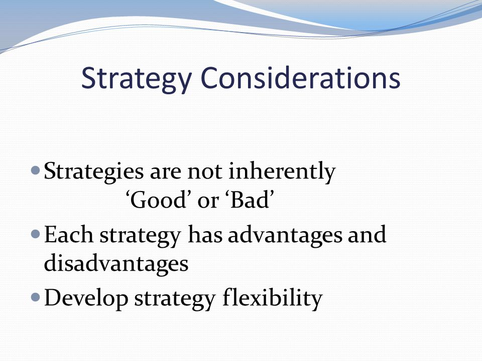 Strategy Considerations Strategies are not inherently Good or Bad Each strategy has advantages and disadvantages Develop strategy flexibility