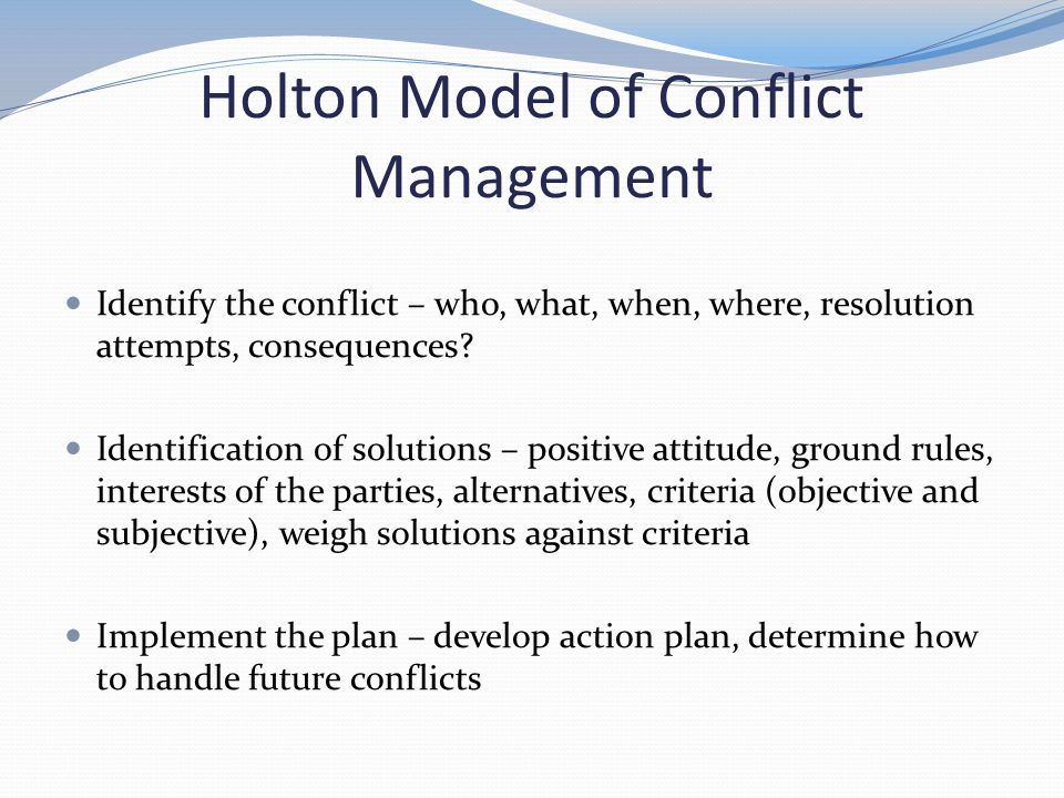 Holton Model of Conflict Management Identify the conflict – who, what, when, where, resolution attempts, consequences.