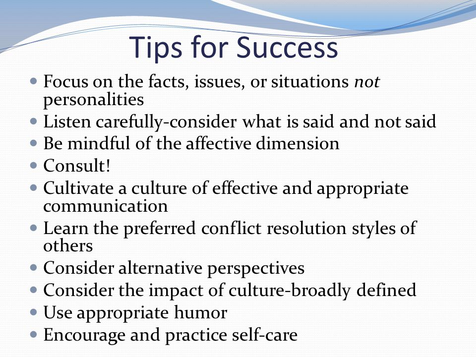 Tips for Success Focus on the facts, issues, or situations not personalities Listen carefully-consider what is said and not said Be mindful of the affective dimension Consult.