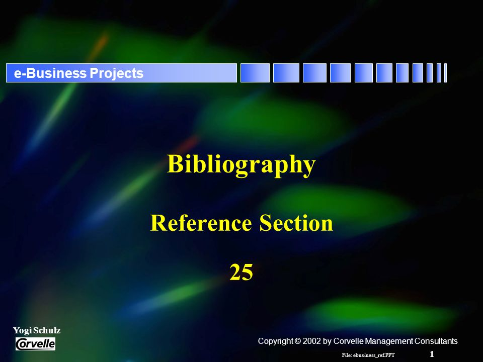 File: ebusiness_ref.PPT 1 Yogi Schulz e-Business Projects Bibliography Reference Section 25 Copyright © 2002 by Corvelle Management Consultants