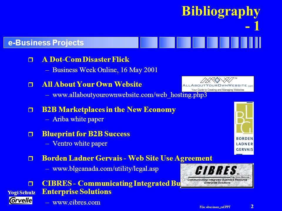 File: ebusiness_ref.PPT 3 Yogi Schulz e-Business Projects Bibliography - 2 r Content Management in E-Commerce –Tony White and Kathleen Hall, March 2, 2000, Giga Information Group r Creating a widely accessible web site - Dave Lo –www.robelle.com r Cyber Crime - Denial of Service Attacks –Business Week, 21 February 2000 r Delivering Hosting Services for the Internet Economy –www.cisco.com r Disasters Happen...