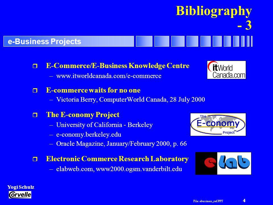 File: ebusiness_ref.PPT 4 Yogi Schulz e-Business Projects Bibliography - 3 r E-Commerce/E-Business Knowledge Centre –www.itworldcanada.com/e-commerce r E-commerce waits for no one –Victoria Berry, ComputerWorld Canada, 28 July 2000 r The E-conomy Project –University of California - Berkeley –e-conomy.berkeley.edu –Oracle Magazine, January/February 2000, p.