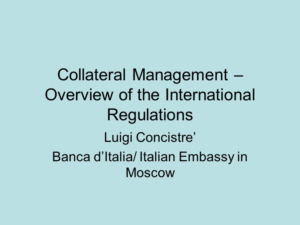 Collateral Management – Overview of the International Regulations Luigi Concistre Banca dItalia/ Italian Embassy in Moscow