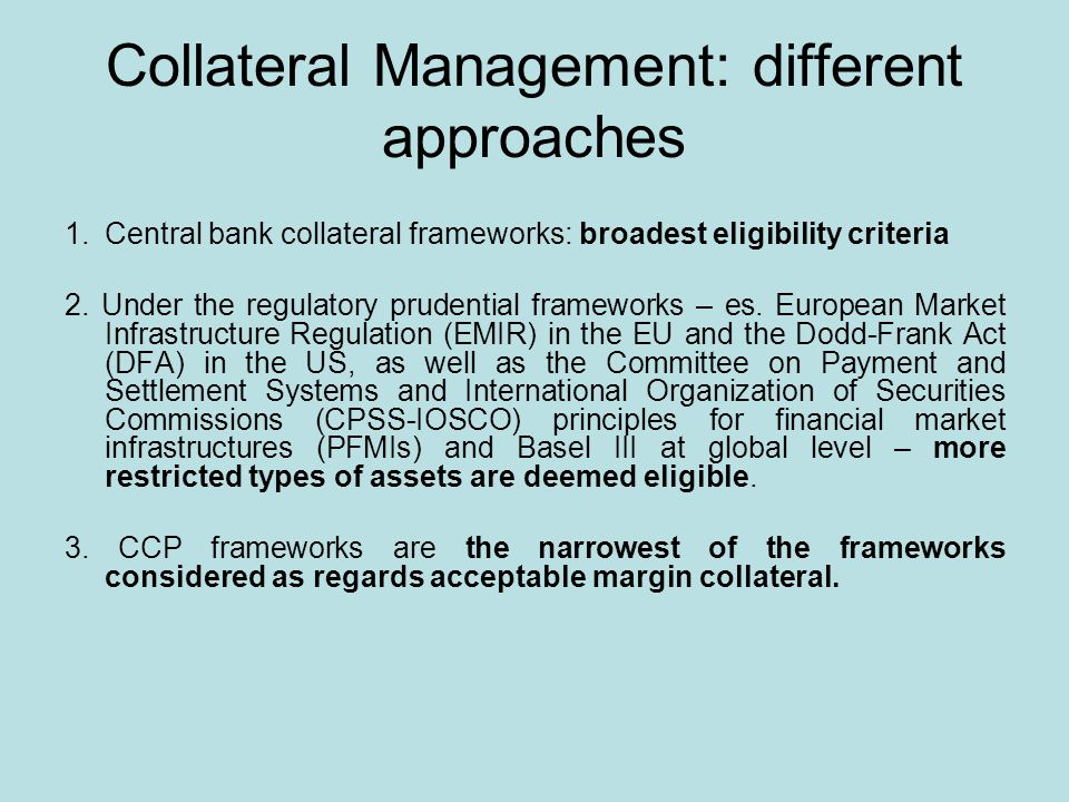 Collateral Management: different approaches 1.Central bank collateral frameworks: broadest eligibility criteria 2.