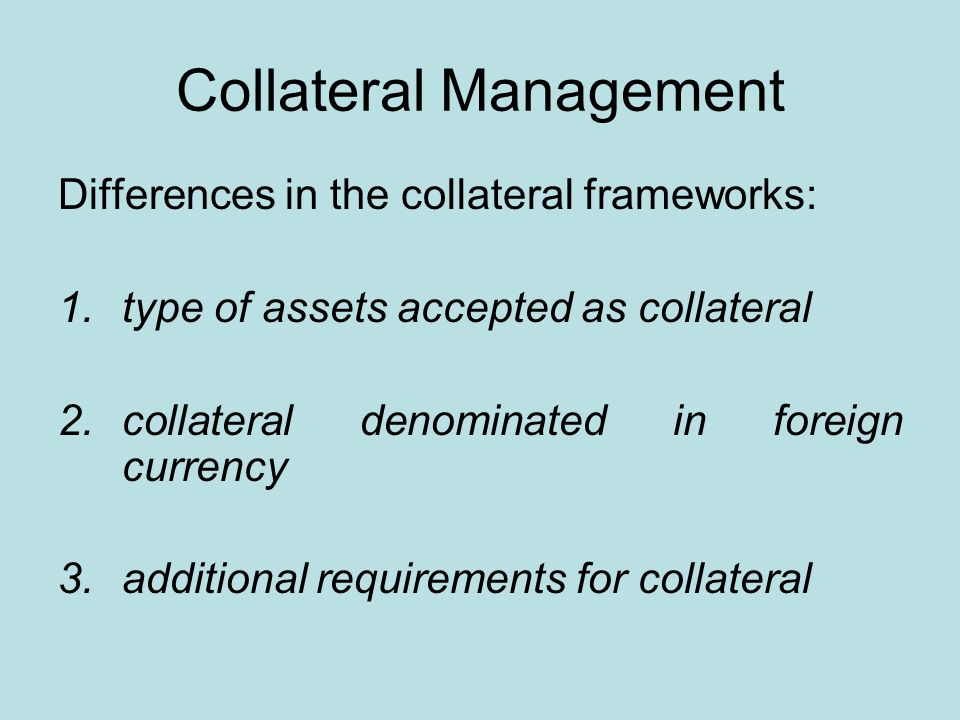 Collateral Management Differences in the collateral frameworks: 1.type of assets accepted as collateral 2.collateral denominated in foreign currency 3.additional requirements for collateral