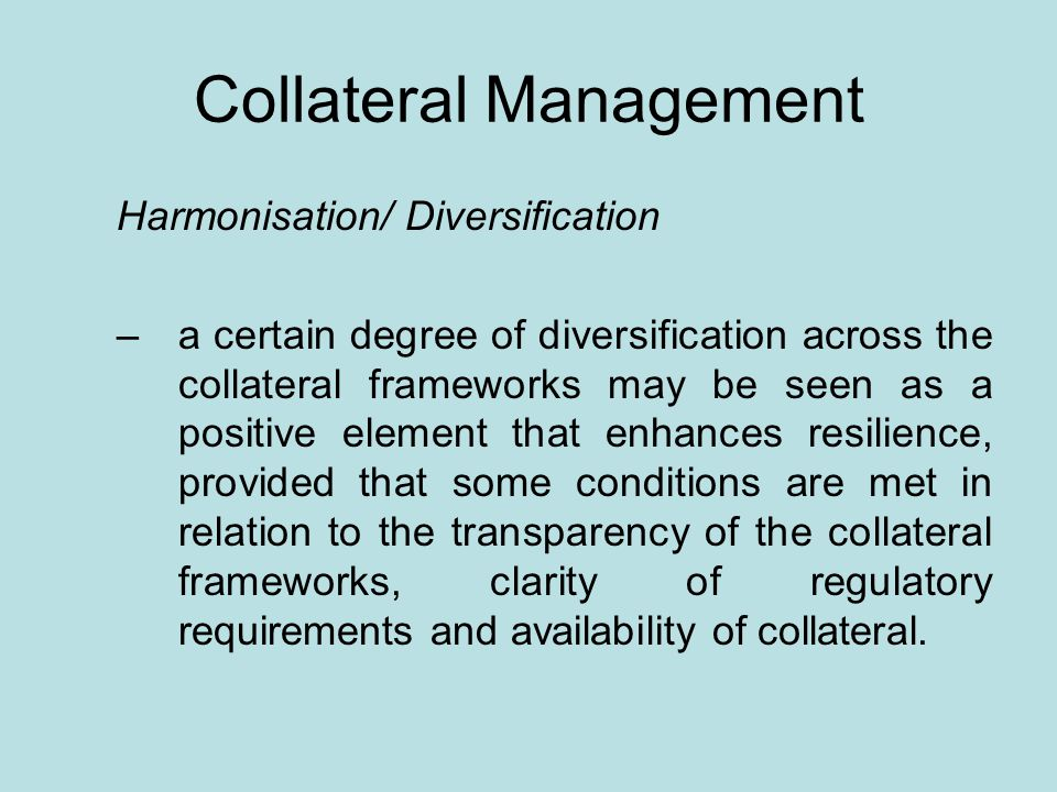 Collateral Management Harmonisation/ Diversification –a certain degree of diversification across the collateral frameworks may be seen as a positive element that enhances resilience, provided that some conditions are met in relation to the transparency of the collateral frameworks, clarity of regulatory requirements and availability of collateral.