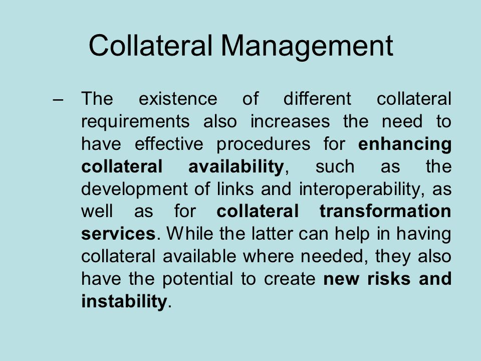 Collateral Management –The existence of different collateral requirements also increases the need to have effective procedures for enhancing collateral availability, such as the development of links and interoperability, as well as for collateral transformation services.