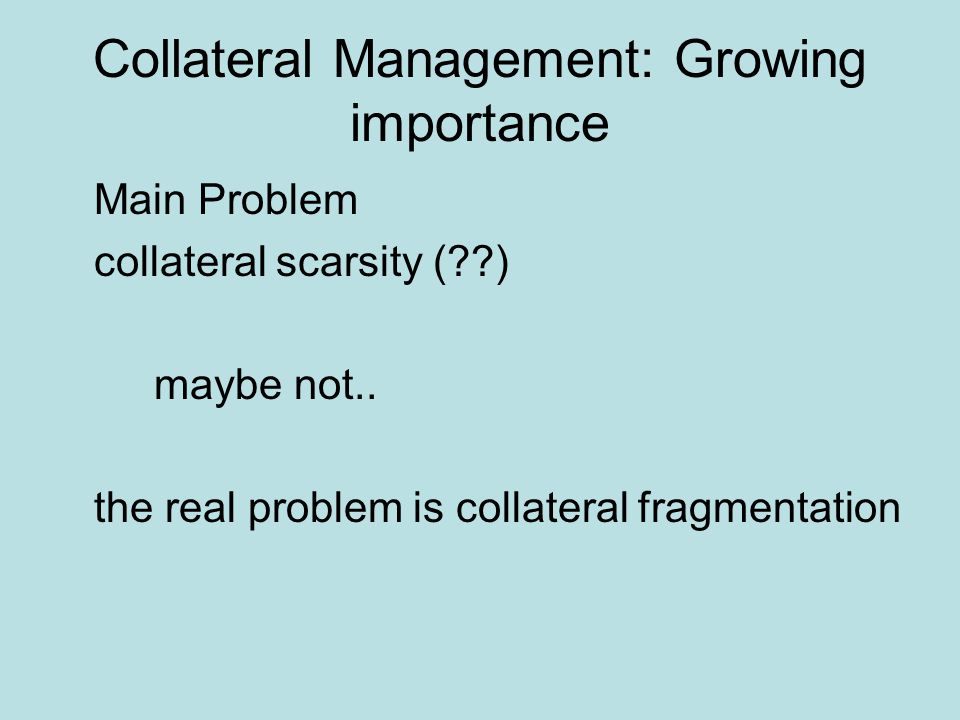 Collateral Management: Growing importance Main Problem collateral scarsity (??) maybe not..