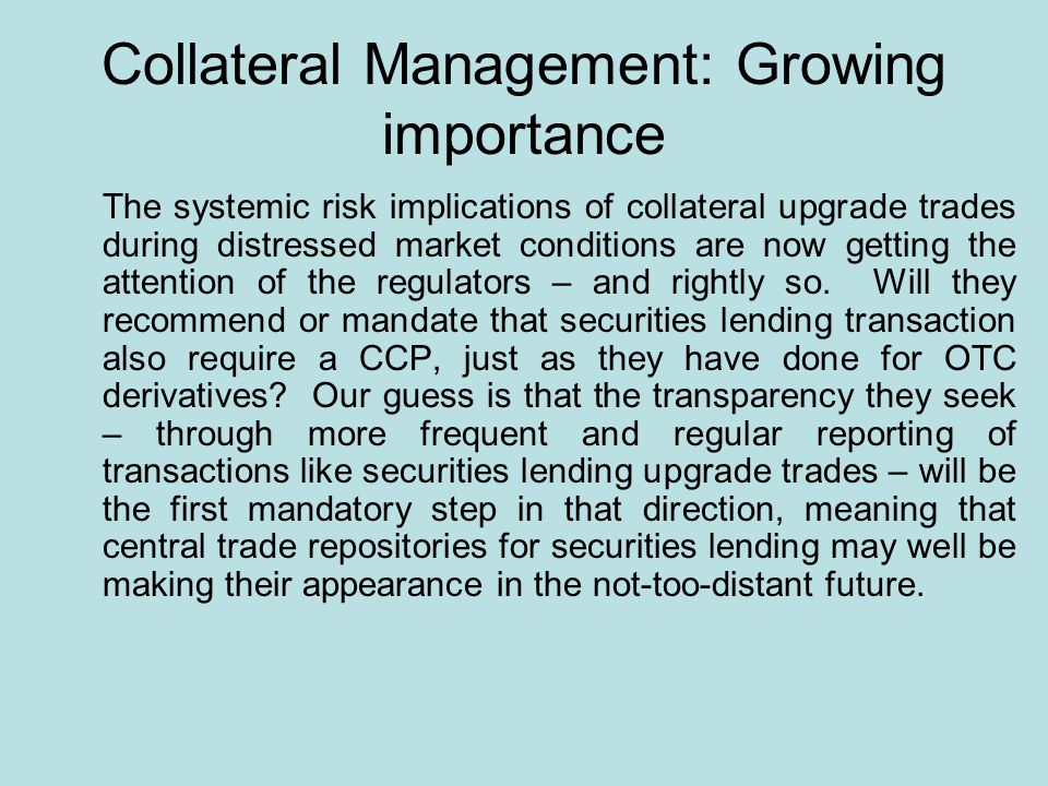 Collateral Management: Growing importance The systemic risk implications of collateral upgrade trades during distressed market conditions are now getting the attention of the regulators – and rightly so.